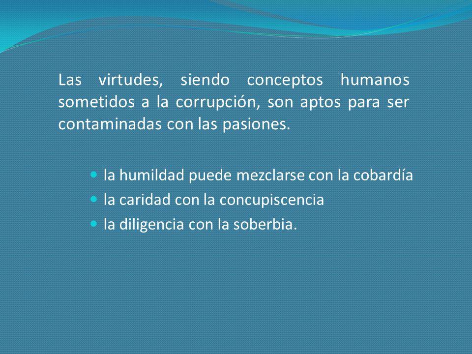 Las virtudes, siendo conceptos humanos sometidos a la corrupción, son aptos para ser contaminadas con las pasiones.