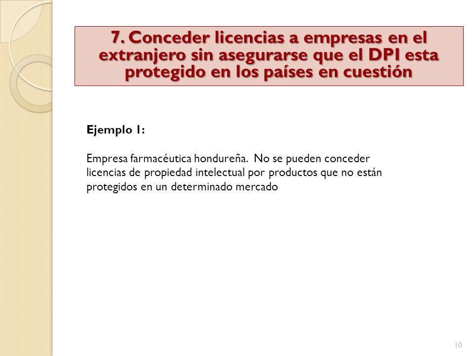 7. Conceder licencias a empresas en el extranjero sin asegurarse que el DPI esta protegido en los países en cuestión