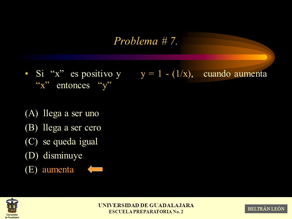 Problema # 7. Si x es positivo y y = 1 - (1/x), cuando aumenta x entonces y (A) llega a ser uno.