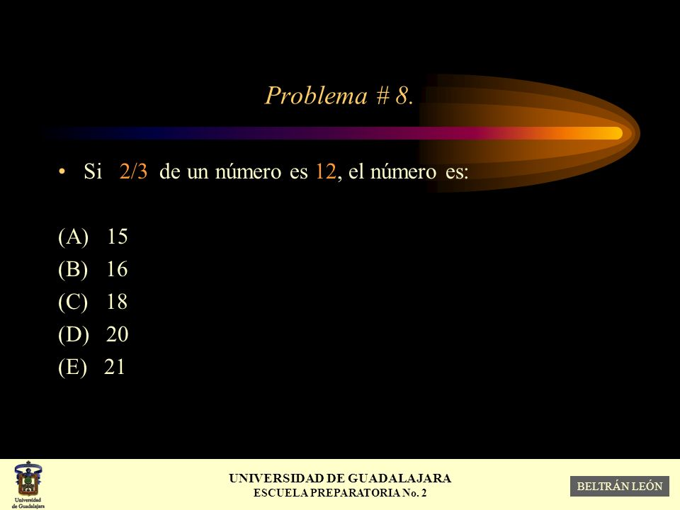 Problema # 8. Si 2/3 de un número es 12, el número es: (A) 15 (B) 16