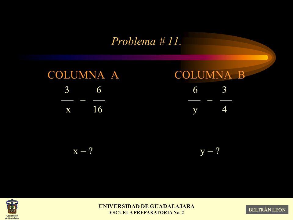 Problema # 11. COLUMNA A 3 6 = x 16 x = COLUMNA B 6 3 = y 4 y =