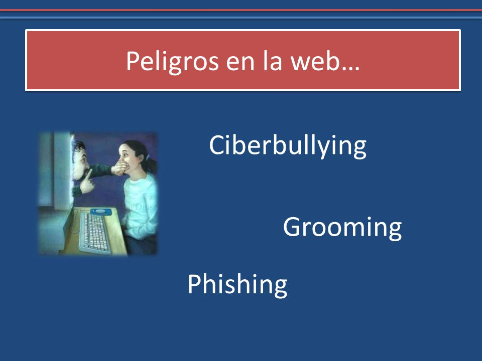 Peligros en la web… Ciberbullying Grooming Phishing