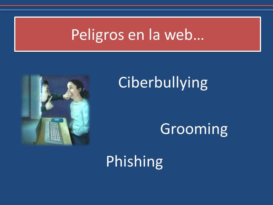 Peligros en la web… Ciberbullying Grooming Phishing