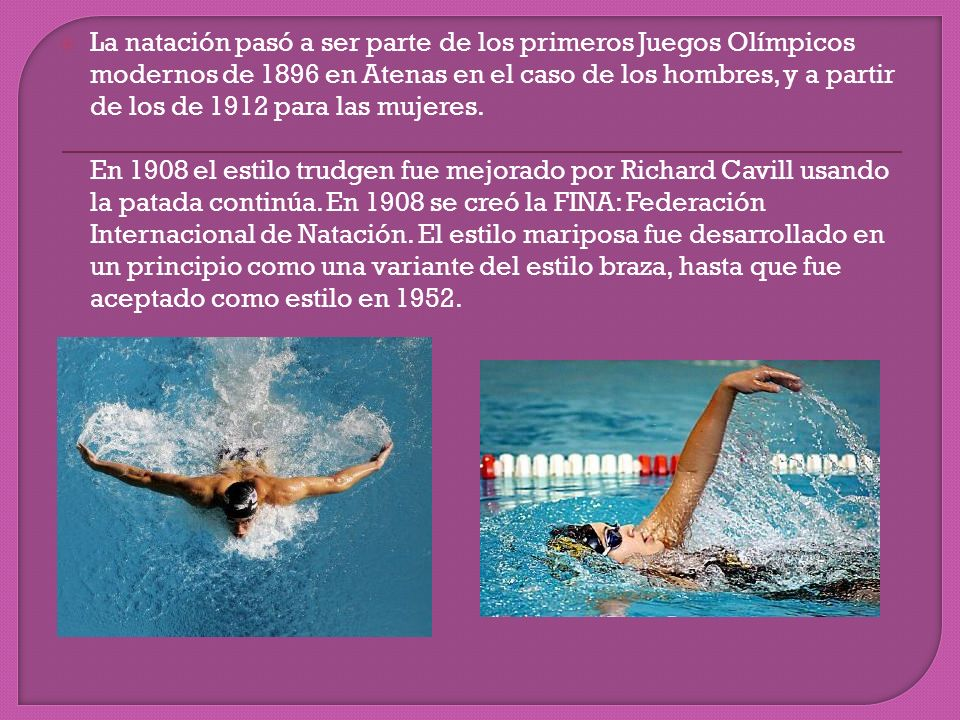 La natación pasó a ser parte de los primeros Juegos Olímpicos modernos de 1896 en Atenas en el caso de los hombres, y a partir de los de 1912 para las mujeres.