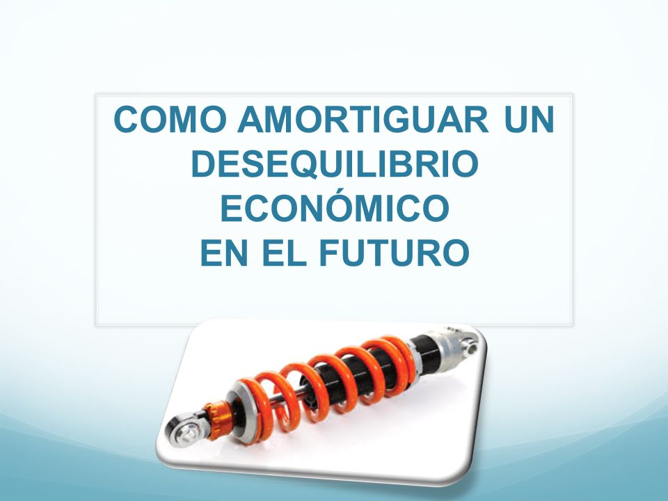 COMO AMORTIGUAR UN DESEQUILIBRIO ECONÓMICO EN EL FUTURO