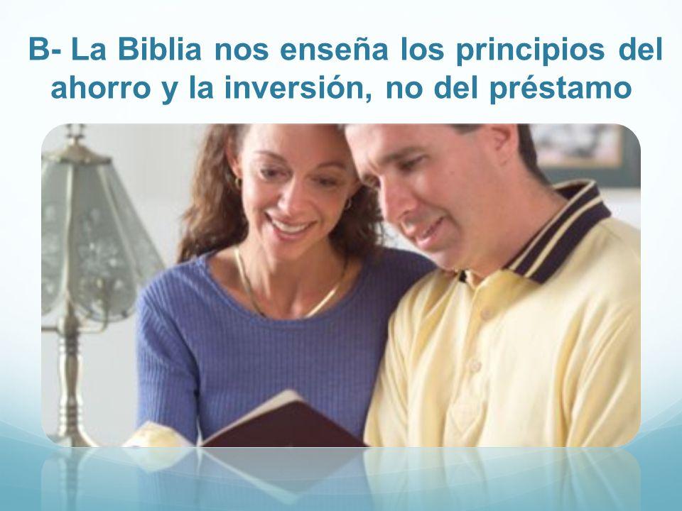 B- La Biblia nos enseña los principios del ahorro y la inversión, no del préstamo