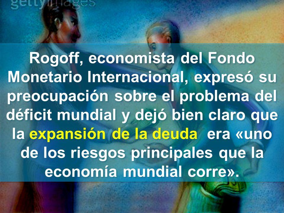 Rogoff, economista del Fondo Monetario Internacional, expresó su preocupación sobre el problema del déficit mundial y dejó bien claro que la expansión de la deuda era «uno de los riesgos principales que la economía mundial corre».