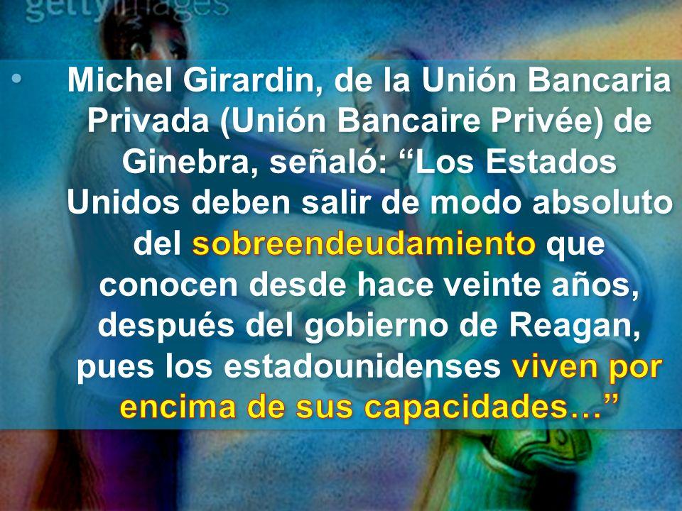 Michel Girardin, de la Unión Bancaria Privada (Unión Bancaire Privée) de Ginebra, señaló: Los Estados Unidos deben salir de modo absoluto del sobreendeudamiento que conocen desde hace veinte años, después del gobierno de Reagan, pues los estadounidenses viven por encima de sus capacidades…