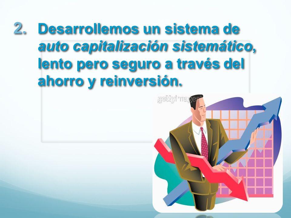 Desarrollemos un sistema de auto capitalización sistemático, lento pero seguro a través del ahorro y reinversión.