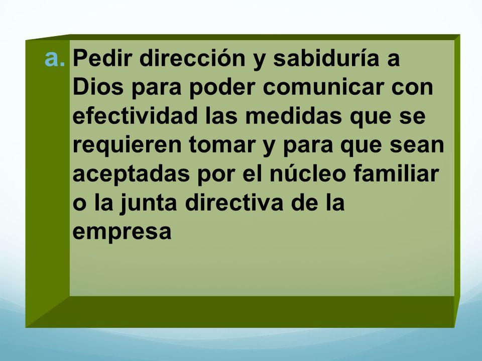 Pedir dirección y sabiduría a Dios para poder comunicar con efectividad las medidas que se requieren tomar y para que sean aceptadas por el núcleo familiar o la junta directiva de la empresa