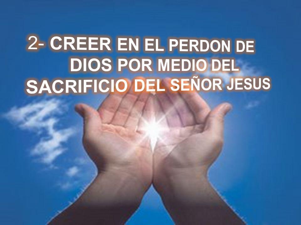 2- CREER EN EL PERDON DE DIOS POR MEDIO DEL SACRIFICIO DEL SEÑOR JESUS
