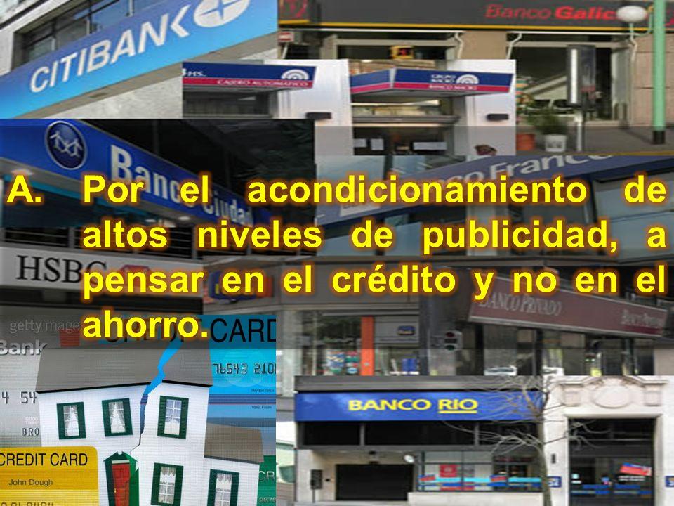 Por el acondicionamiento de altos niveles de publicidad, a pensar en el crédito y no en el ahorro.