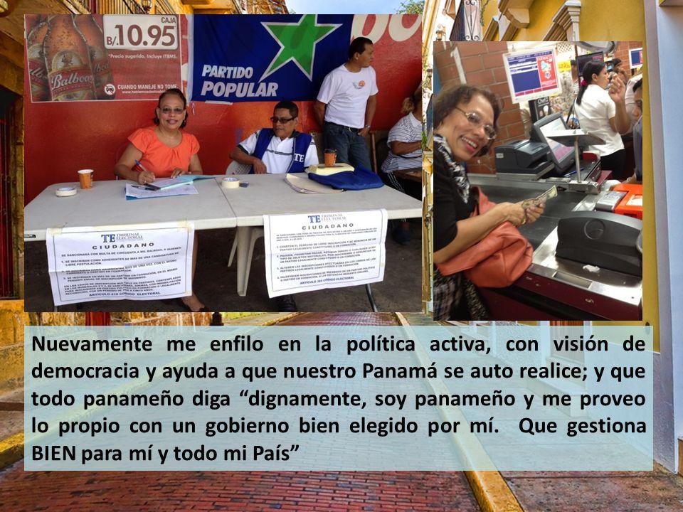 Nuevamente me enfilo en la política activa, con visión de democracia y ayuda a que nuestro Panamá se auto realice; y que todo panameño diga dignamente, soy panameño y me proveo lo propio con un gobierno bien elegido por mí.