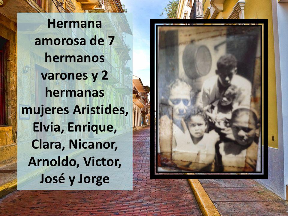 Hermana amorosa de 7 hermanos varones y 2 hermanas mujeres Aristides, Elvia, Enrique, Clara, Nicanor, Arnoldo, Victor, José y Jorge