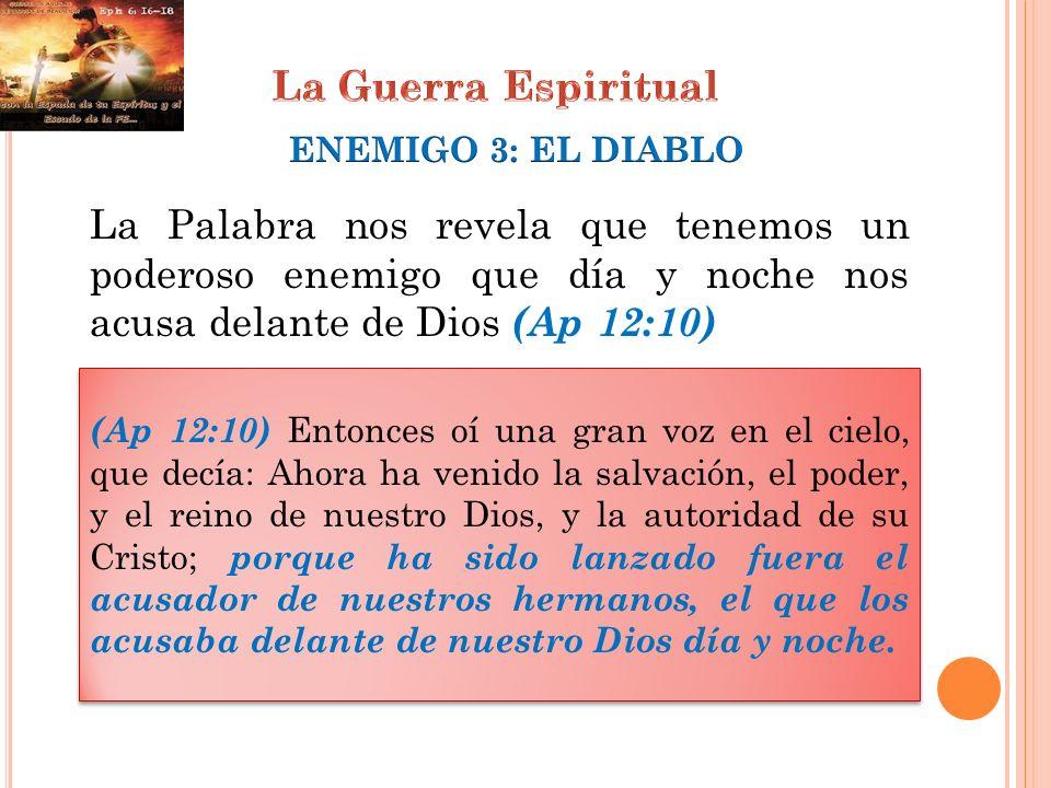 La Guerra EspiritualENEMIGO 3: EL DIABLO. La Palabra nos revela que tenemos un poderoso enemigo que día y noche nos acusa delante de Dios (Ap 12:10)