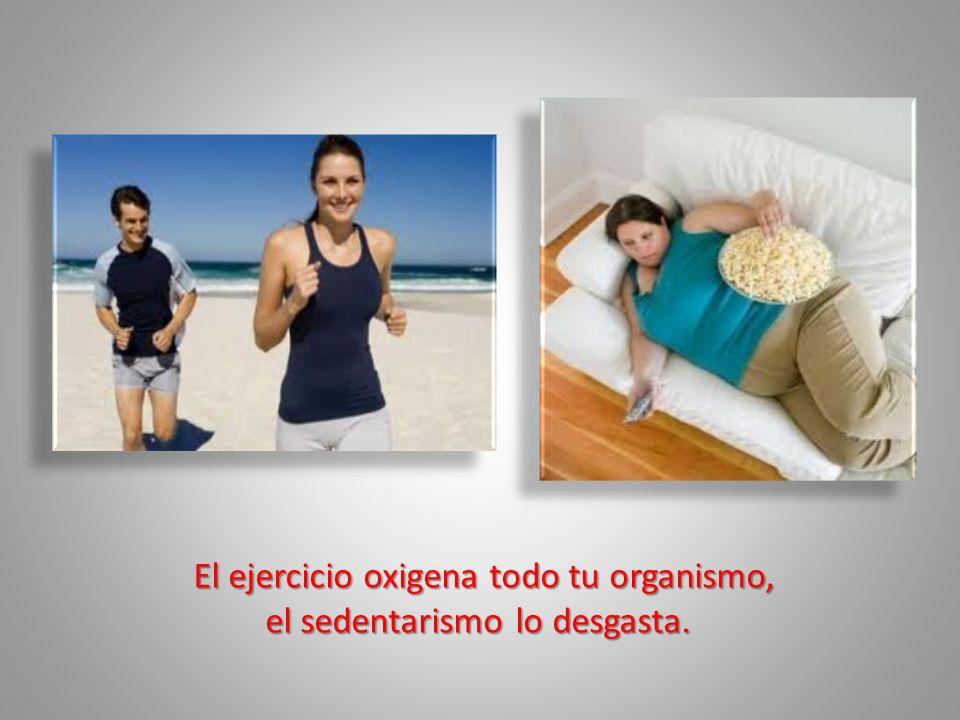 El ejercicio oxigena todo tu organismo, el sedentarismo lo desgasta.
