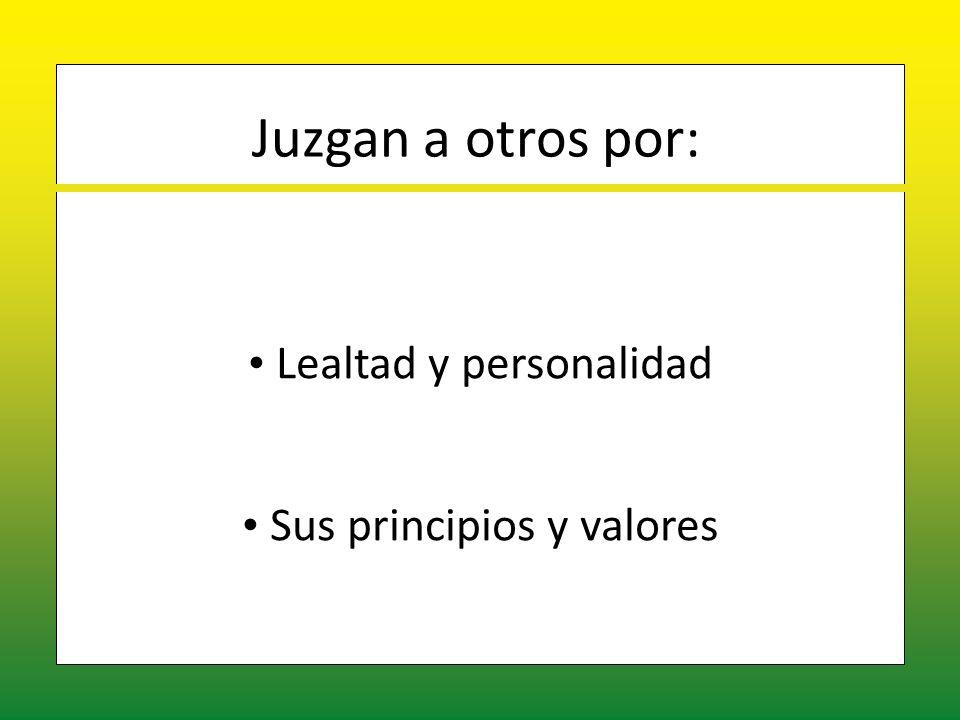 Juzgan a otros por: Lealtad y personalidad Sus principios y valores