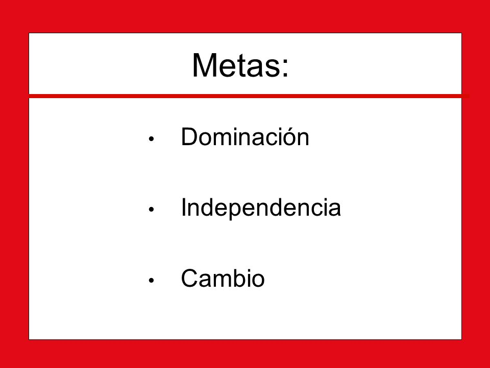 Metas: Dominación Independencia Cambio