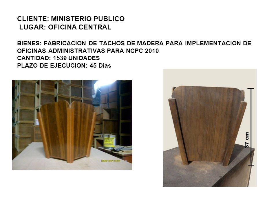 CLIENTE: MINISTERIO PUBLICO LUGAR: OFICINA CENTRAL BIENES: FABRICACION DE TACHOS DE MADERA PARA IMPLEMENTACION DE OFICINAS ADMINISTRATIVAS PARA NCPC 2010 CANTIDAD: 1539 UNIDADES PLAZO DE EJECUCION: 45 Días
