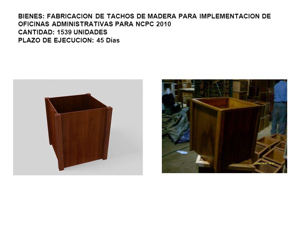 BIENES: FABRICACION DE TACHOS DE MADERA PARA IMPLEMENTACION DE OFICINAS ADMINISTRATIVAS PARA NCPC 2010 CANTIDAD: 1539 UNIDADES PLAZO DE EJECUCION: 45 Días