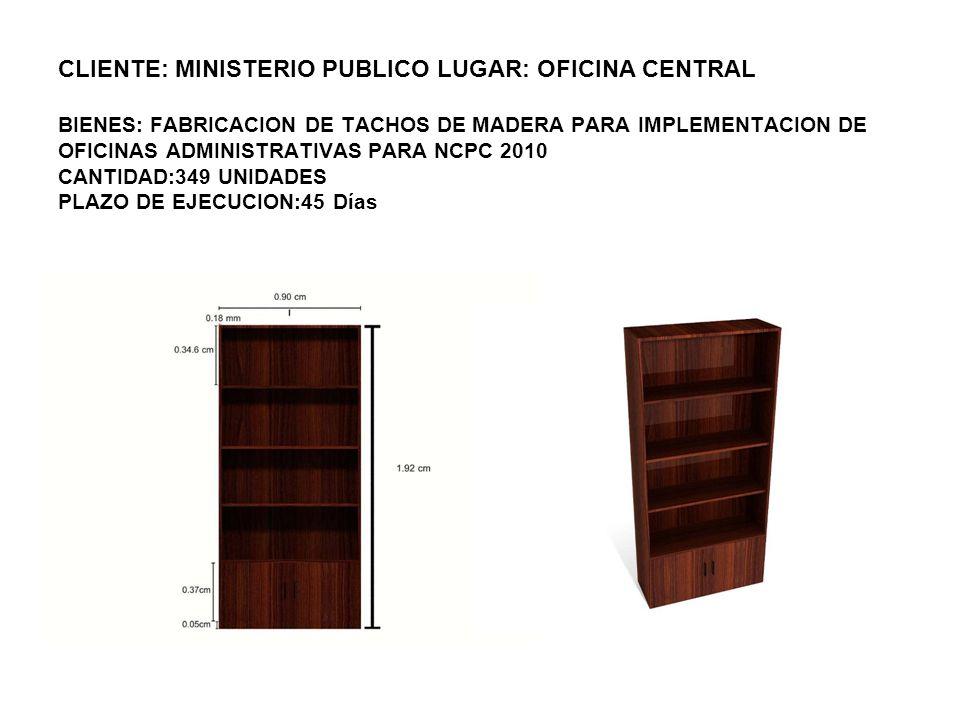 CLIENTE: MINISTERIO PUBLICO LUGAR: OFICINA CENTRAL BIENES: FABRICACION DE TACHOS DE MADERA PARA IMPLEMENTACION DE OFICINAS ADMINISTRATIVAS PARA NCPC 2010 CANTIDAD:349 UNIDADES PLAZO DE EJECUCION:45 Días