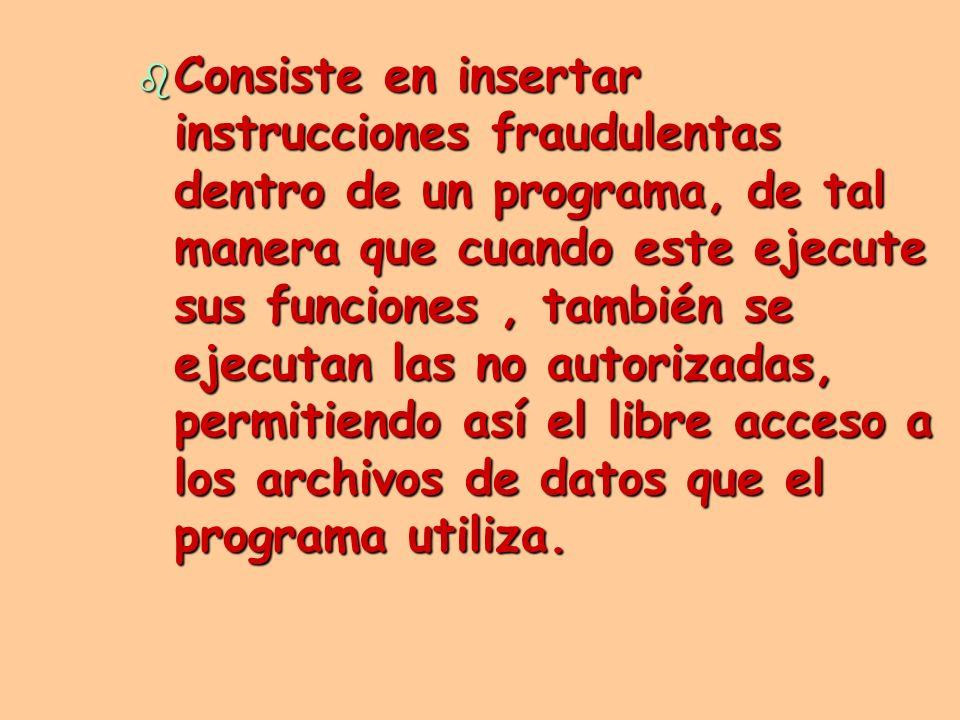 Consiste en insertar instrucciones fraudulentas dentro de un programa, de tal manera que cuando este ejecute sus funciones , también se ejecutan las no autorizadas, permitiendo así el libre acceso a los archivos de datos que el programa utiliza.