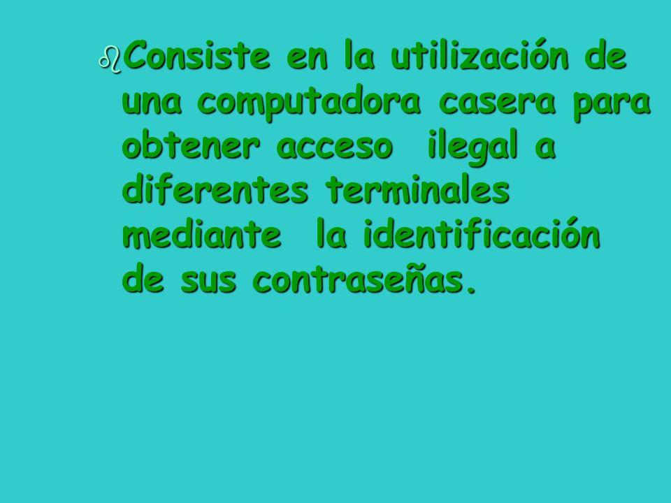 Consiste en la utilización de una computadora casera para obtener acceso ilegal a diferentes terminales mediante la identificación de sus contraseñas.