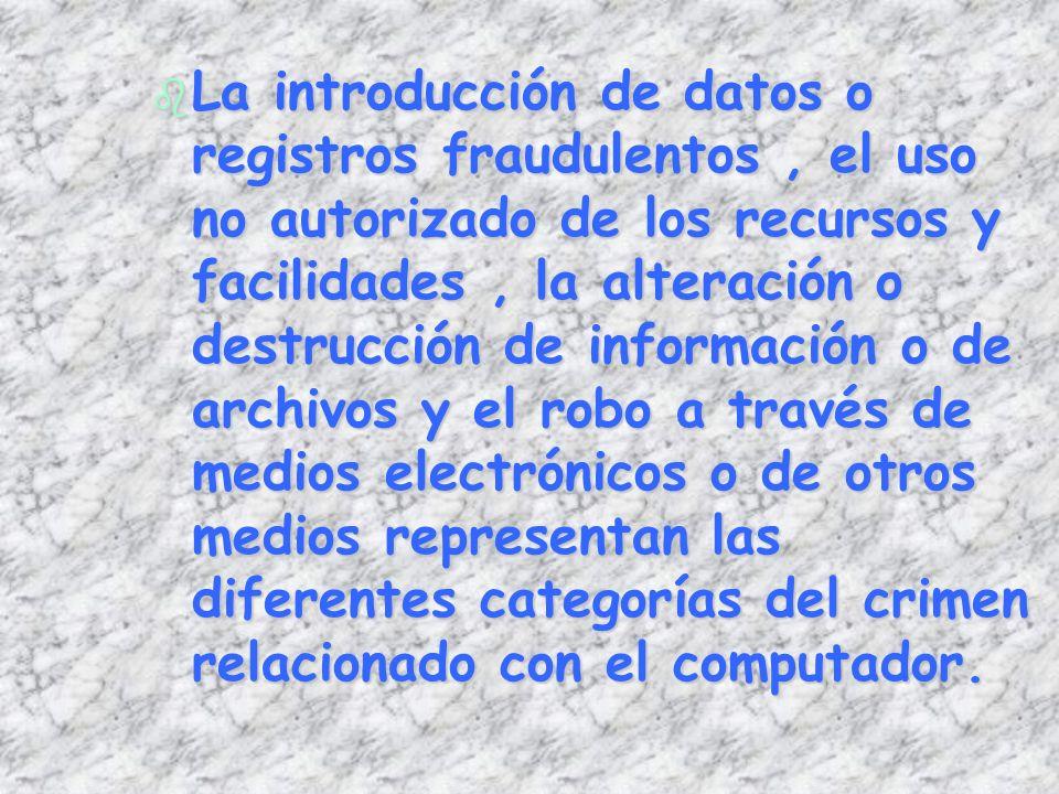 La introducción de datos o registros fraudulentos , el uso no autorizado de los recursos y facilidades , la alteración o destrucción de información o de archivos y el robo a través de medios electrónicos o de otros medios representan las diferentes categorías del crimen relacionado con el computador.