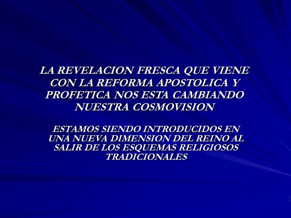 LA REVELACION FRESCA QUE VIENE CON LA REFORMA APOSTOLICA Y PROFETICA NOS ESTA CAMBIANDO NUESTRA COSMOVISION