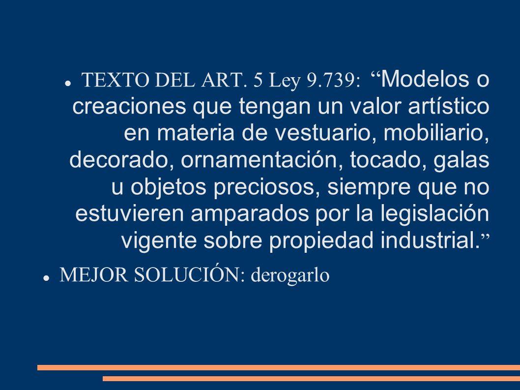 TEXTO DEL ART. 5 Ley 9.739: Modelos o creaciones que tengan un valor artístico en materia de vestuario, mobiliario, decorado, ornamentación, tocado, galas u objetos preciosos, siempre que no estuvieren amparados por la legislación vigente sobre propiedad industrial.