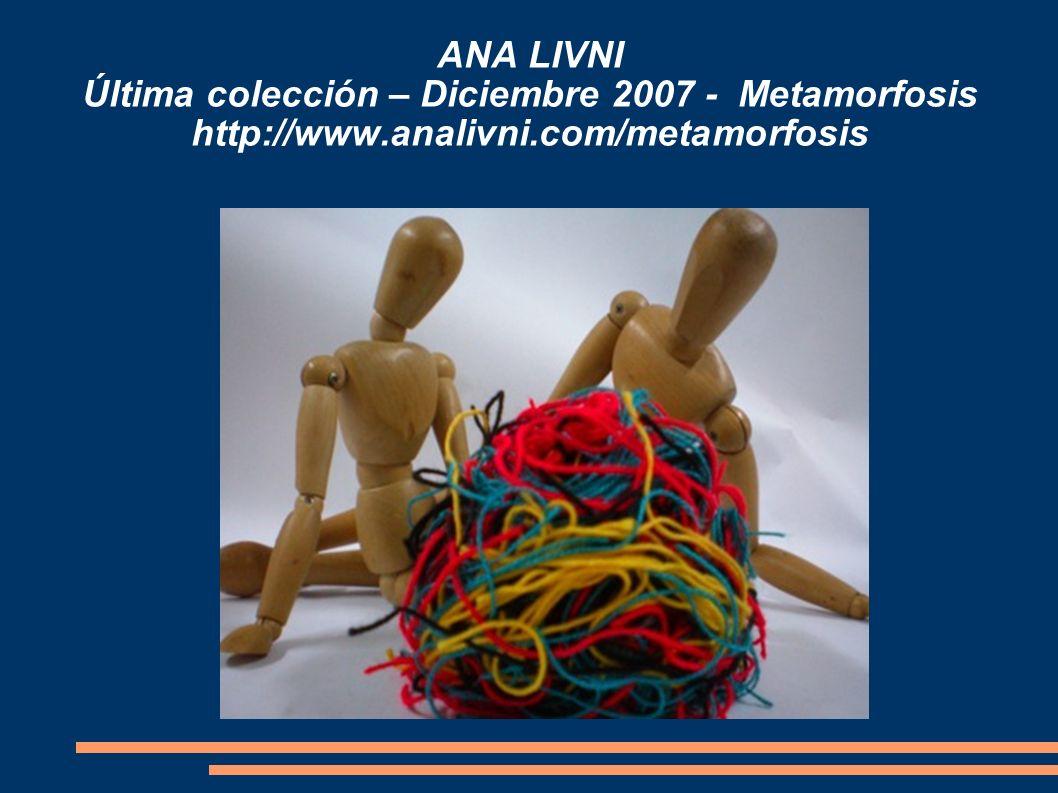 ANA LIVNI Última colección – Diciembre 2007 - Metamorfosis http://www