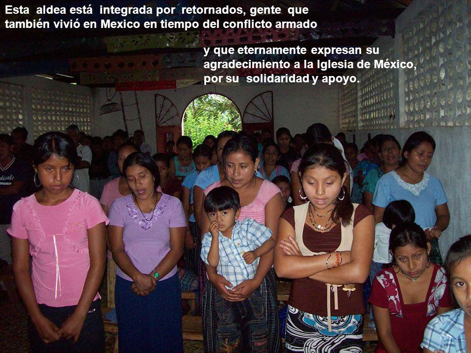 Esta aldea está integrada por retornados, gente que también vivió en Mexico en tiempo del conflicto armado