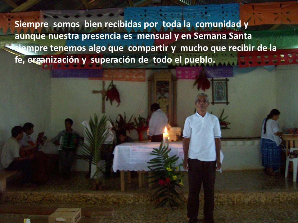 Siempre somos bien recibidas por toda la comunidad y aunque nuestra presencia es mensual y en Semana Santa siempre tenemos algo que compartir y mucho que recibir de la fe, organización y superación de todo el pueblo.