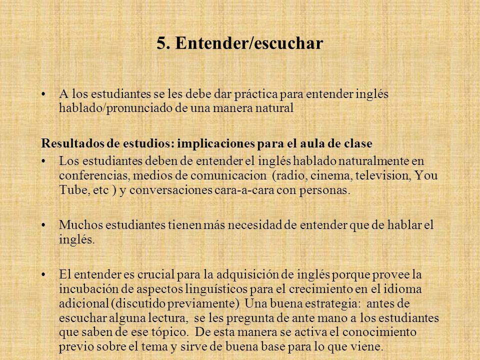 5. Entender/escuchar A los estudiantes se les debe dar práctica para entender inglés hablado/pronunciado de una manera natural.
