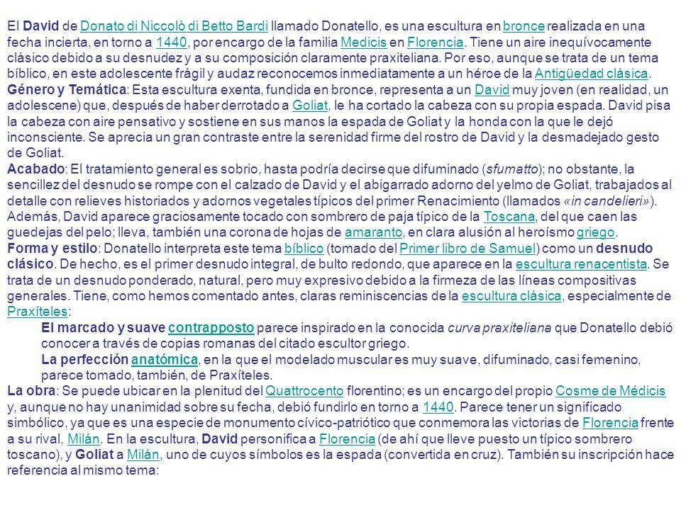 El David de Donato di Niccolò di Betto Bardi llamado Donatello, es una escultura en bronce realizada en una fecha incierta, en torno a 1440, por encargo de la familia Medicis en Florencia. Tiene un aire inequívocamente clásico debido a su desnudez y a su composición claramente praxiteliana. Por eso, aunque se trata de un tema bíblico, en este adolescente frágil y audaz reconocemos inmediatamente a un héroe de la Antigüedad clásica.