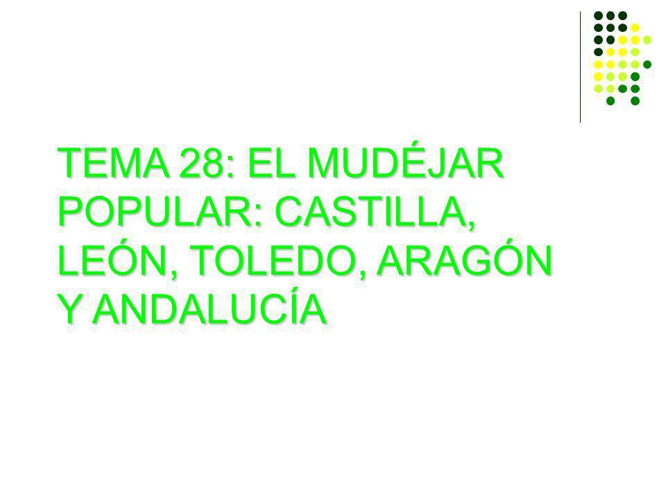 TEMA 28: EL MUDÉJAR POPULAR: CASTILLA, LEÓN, TOLEDO, ARAGÓN Y ANDALUCÍA
