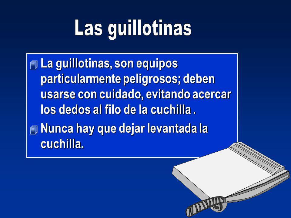 Las guillotinas La guillotinas, son equipos particularmente peligrosos; deben usarse con cuidado, evitando acercar los dedos al filo de la cuchilla .
