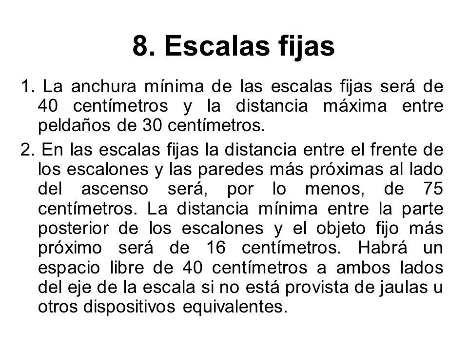 8. Escalas fijas 1. La anchura mínima de las escalas fijas será de 40 centímetros y la distancia máxima entre peldaños de 30 centímetros.