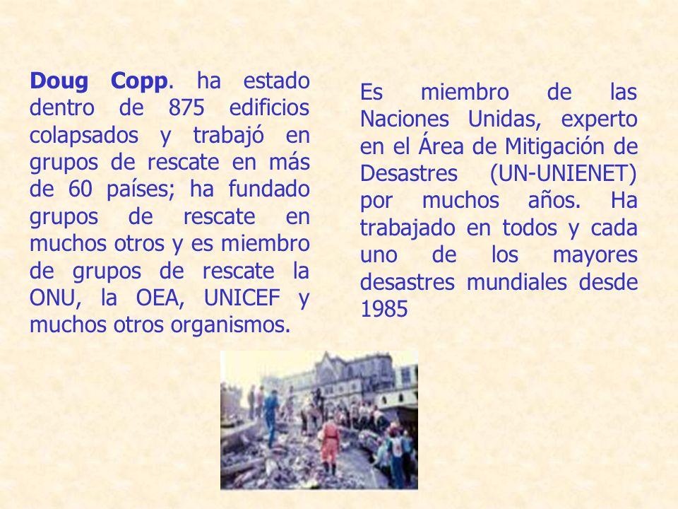 Doug Copp. ha estado dentro de 875 edificios colapsados y trabajó en grupos de rescate en más de 60 países; ha fundado grupos de rescate en muchos otros y es miembro de grupos de rescate la ONU, la OEA, UNICEF y muchos otros organismos.