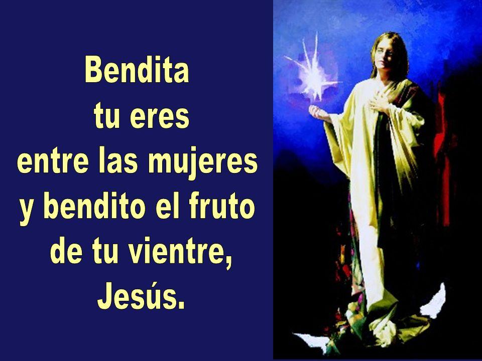 Bendita tu eres entre las mujeres y bendito el fruto de tu vientre, Jesús.