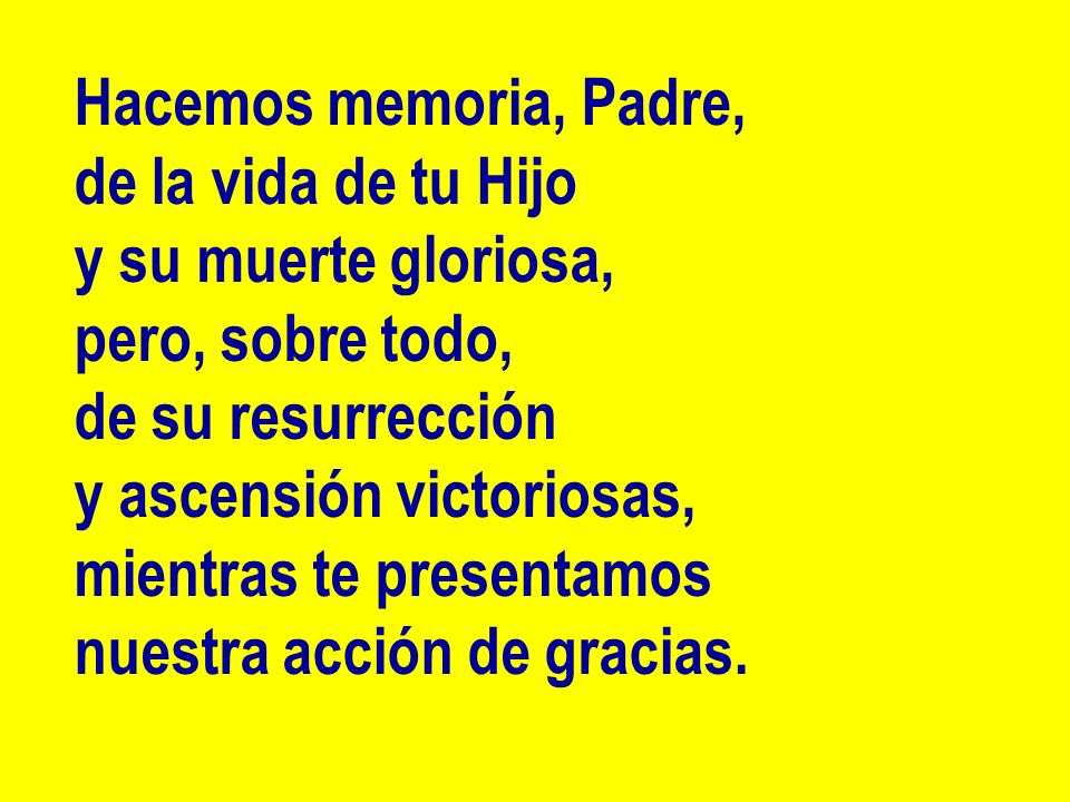 Hacemos memoria, Padre, de la vida de tu Hijo. y su muerte gloriosa, pero, sobre todo, de su resurrección.