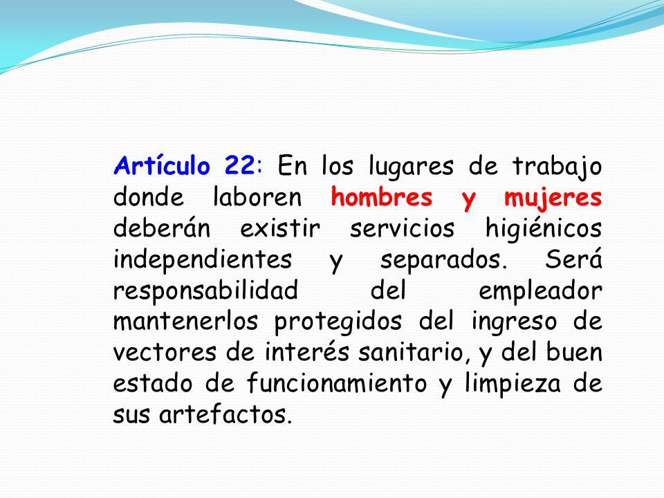Artículo 22: En los lugares de trabajo donde laboren hombres y mujeres deberán existir servicios higiénicos independientes y separados.