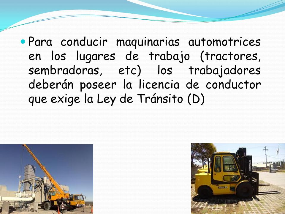 Para conducir maquinarias automotrices en los lugares de trabajo (tractores, sembradoras, etc) los trabajadores deberán poseer la licencia de conductor que exige la Ley de Tránsito (D)