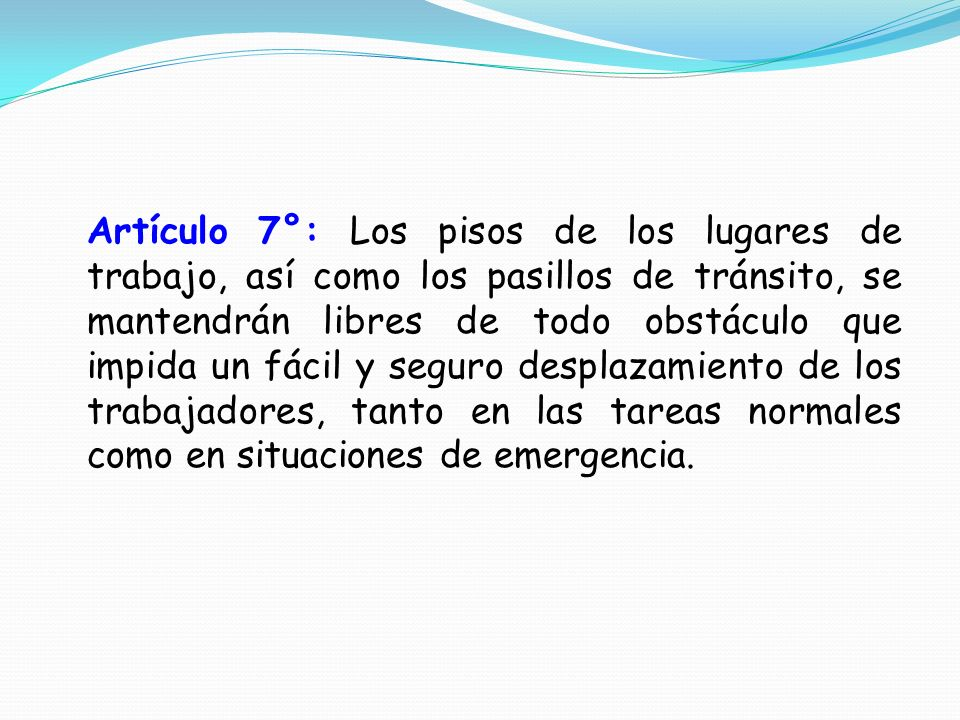 Artículo 7°: Los pisos de los lugares de trabajo, así como los pasillos de tránsito, se mantendrán libres de todo obstáculo que impida un fácil y seguro desplazamiento de los trabajadores, tanto en las tareas normales como en situaciones de emergencia.