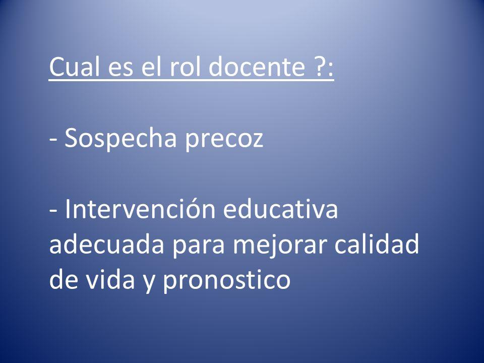 Cual es el rol docente : - Sospecha precoz - Intervención educativa adecuada para mejorar calidad de vida y pronostico