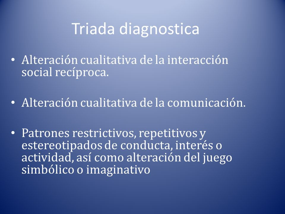 Triada diagnostica Alteración cualitativa de la interacción social recíproca. Alteración cualitativa de la comunicación.