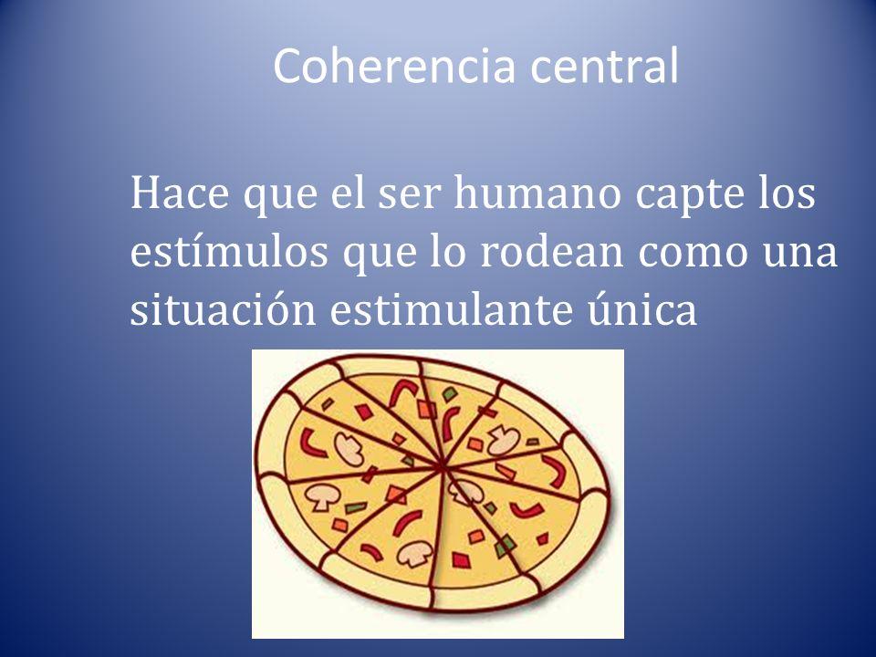 Coherencia central Hace que el ser humano capte los estímulos que lo rodean como una situación estimulante única.