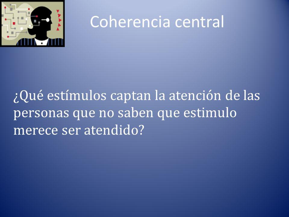 Coherencia central ¿Qué estímulos captan la atención de las personas que no saben que estimulo merece ser atendido
