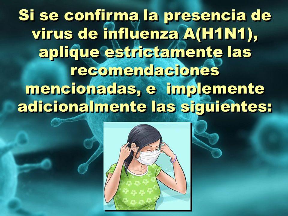Si se confirma la presencia de virus de influenza A(H1N1), aplique estrictamente las recomendaciones mencionadas, e implemente adicionalmente las siguientes:
