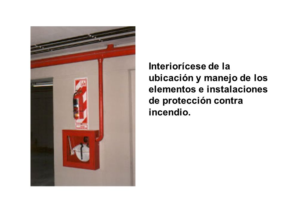 Interiorícese de la ubicación y manejo de los elementos e instalaciones de protección contra incendio.